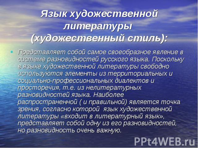 Язык художественной литературы (художественный стиль): Представляет собой самое своеобразное явление в системе разновидностей русского языка. Поскольку в языке художественной литературы свободно используются элементы из территориальных и социально-п…
