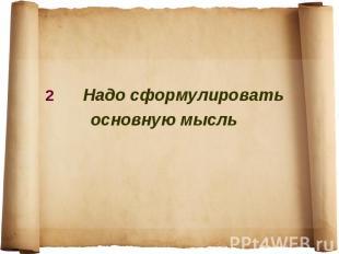 2 Надо сформулировать основную мысль
