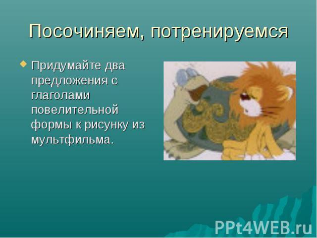 Посочиняем, потренируемся Придумайте два предложения с глаголами повелительной формы к рисунку из мультфильма.