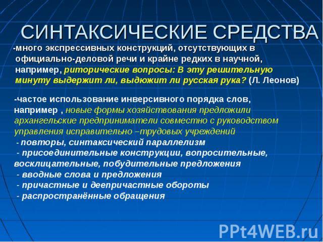СИНТАКСИЧЕСКИЕ СРЕДСТВА -много экспрессивных конструкций, отсутствующих в официально-деловой речи и крайне редких в научной, например, риторические вопросы: В эту решительную минуту выдержит ли, выдюжит ли русская рука? (Л. Леонов)