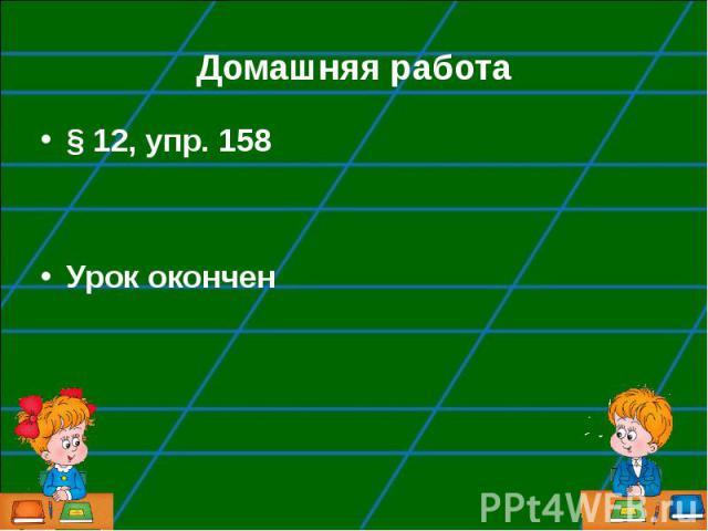 § 12, упр. 158 § 12, упр. 158 Урок окончен