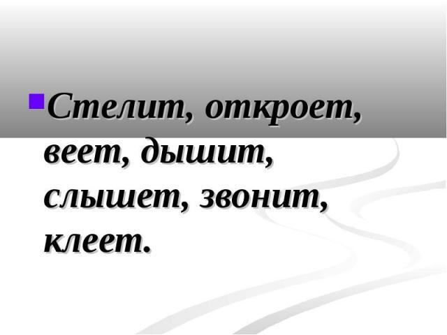 Стелит, откроет, веет, дышит, слышет, звонит, клеет. Стелит, откроет, веет, дышит, слышет, звонит, клеет.