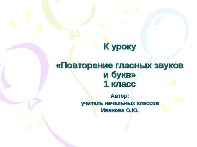 К уроку «Повторение гласных звуков и букв» 1 класс Автор: учитель начальных классов Иванова О.Ю.
