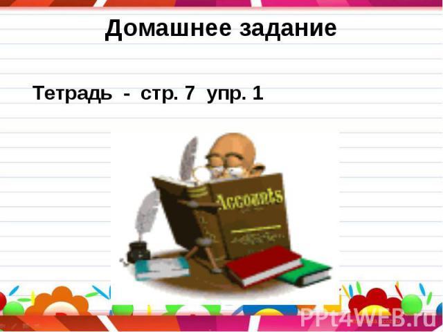 Тетрадь - стр. 7 упр. 1 Тетрадь - стр. 7 упр. 1