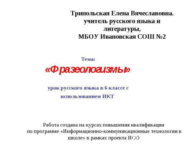 Работа создана на курсах повышения квалификации по программе «Информационно-коммуникационные технологии в школе» в рамках проекта ИСО Тема: «Фразеологизмы» урок русского языка в 6 классе с использованием ИКТ