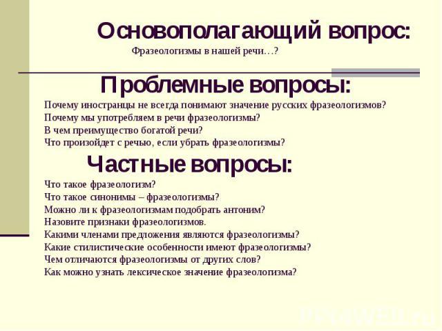 Основополагающий вопрос: Фразеологизмы в нашей речи…? Проблемные вопросы: Почему иностранцы не всегда понимают значение русских фразеологизмов? Почему мы употребляем в речи фразеологизмы? В чем преимущество богатой речи? Что произойдет с речью, если…
