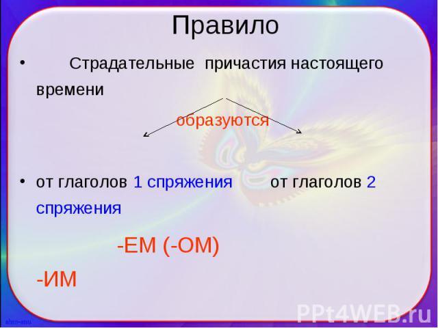Страдательные причастия настоящего времени Страдательные причастия настоящего времени образуются от глаголов 1 спряжения от глаголов 2 спряжения -ЕМ (-ОМ) -ИМ
