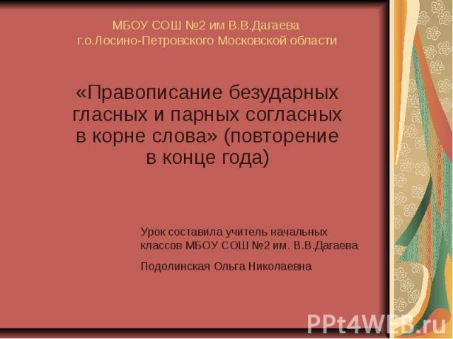 МБОУ СОШ №2 им В.В.Дагаева г.о.Лосино-Петровского Московской области «Правописание безударных гласных и парных согласных в корне слова» (повторение в конце года)