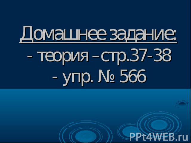 Домашнее задание: - теория –стр.37-38 - упр. № 566
