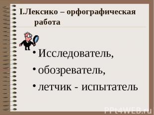 I.Лексико – орфографическая работа Исследователь, обозреватель, летчик - испытат