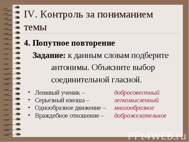 IV. Контроль за пониманием темы 4. Попутное повторение Задание: к данным словам подберите антонимы. Объясните выбор соединительной гласной.