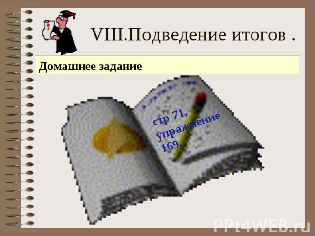 VIII.Подведение итогов . стр 71, упражнение 169.