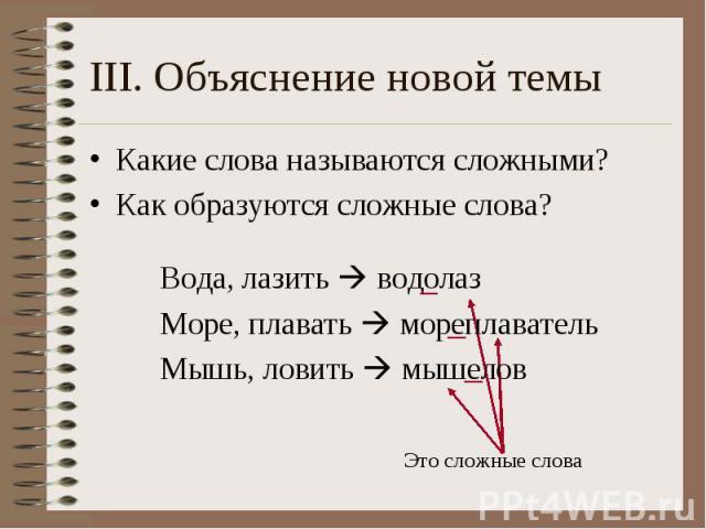 III. Объяснение новой темы Какие слова называются сложными? Как образуются сложные слова?