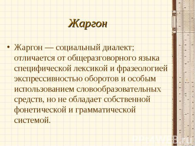 Жаргон — социальный диалект; отличается от общеразговорного языка специфической лексикой и фразеологией экспрессивностью оборотов и особым использованием словообразовательных средств, но не обладает собственной фонетической и грамматической системой…