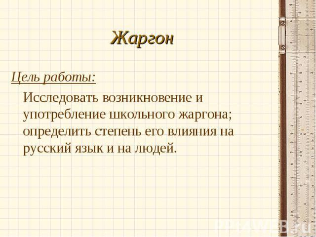 Цель работы: Цель работы: Исследовать возникновение и употребление школьного жаргона; определить степень его влияния на русский язык и на людей.