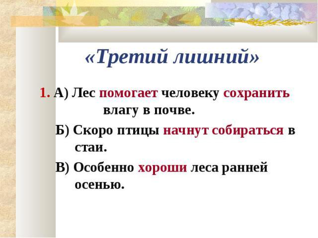 1. А) Лес помогает человеку сохранить влагу в почве. 1. А) Лес помогает человеку сохранить влагу в почве. Б) Скоро птицы начнут собираться в стаи. В) Особенно хороши леса ранней осенью.