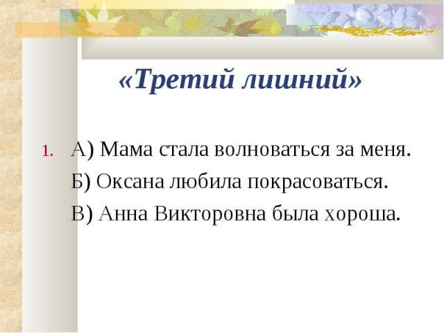 А) Мама стала волноваться за меня. А) Мама стала волноваться за меня. Б) Оксана любила покрасоваться. В) Анна Викторовна была хороша.