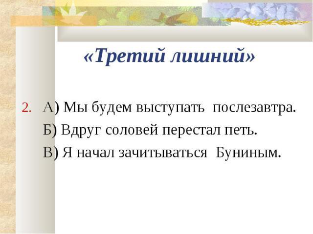 2. А) Мы будем выступать послезавтра. 2. А) Мы будем выступать послезавтра. Б) Вдруг соловей перестал петь. В) Я начал зачитываться Буниным.