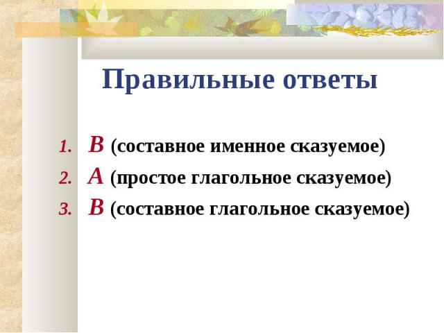 В (составное именное сказуемое) В (составное именное сказуемое) А (простое глагольное сказуемое) В (составное глагольное сказуемое)