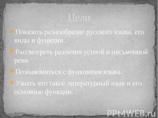 Цели Показать разнообразие русского языка, его виды и функции. Рассмотреть разли