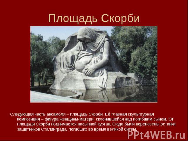 Следующая часть ансамбля – площадь Скорби. Её главная скульптурная композиция – фигура женщины-матери, склонившейся над погибшим сыном. От площади Скорби поднимается насыпной курган. Сюда были перенесены останки защитников Сталинграда, погибших во в…