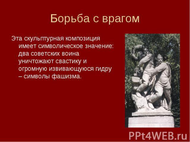 Эта скульптурная композиция имеет символическое значение: два советских воина уничтожают свастику и огромную извивающуюся гидру – символы фашизма. Эта скульптурная композиция имеет символическое значение: два советских воина уничтожают свастику и ог…
