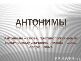 Антонимы – слова, противоположные по лексическому значению: правда – ложь, вверх