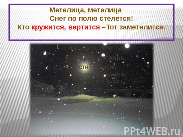Метелица, метелица Снег по полю стелется! Кто кружится, вертится –Тот заметелится.