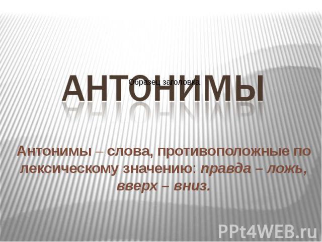 Антонимы – слова, противоположные по лексическому значению: правда – ложь, вверх – вниз. Антонимы – слова, противоположные по лексическому значению: правда – ложь, вверх – вниз.