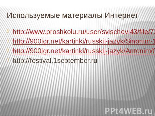 Используемые материалы Интернет http://www.proshkolu.ru/user/svischevi43/file/737655/ http://900igr.net/kartinki/russkij-jazyk/Sinonim-1/002-Sinonimy.html http://900igr.net/kartinki/russkij-jazyk/Antonim/001-Antonimy.html http://festival.1september.ru