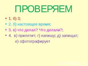 1. б) 3; 1. б) 3; 2. б) настоящее время; 3. в) что делал? Что делали?; 4. в) при