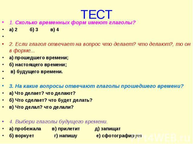 1. Сколько временных форм имеют глаголы? 1. Сколько временных форм имеют глаголы? а) 2 б) 3 в) 4  2. Если глагол отвечает на вопрос что делает? что делают?, то он в форме... а) прошедшего времени; б) настоящего времени; в) будущего времени. &n…