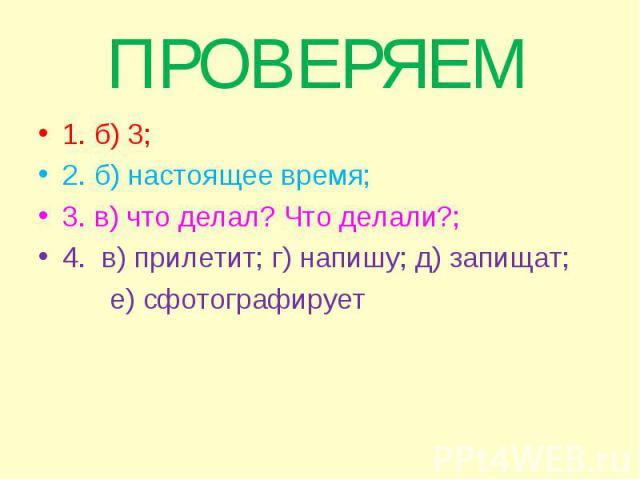 1. б) 3; 1. б) 3; 2. б) настоящее время; 3. в) что делал? Что делали?; 4. в) прилетит; г) напишу; д) запищат; е) сфотографирует