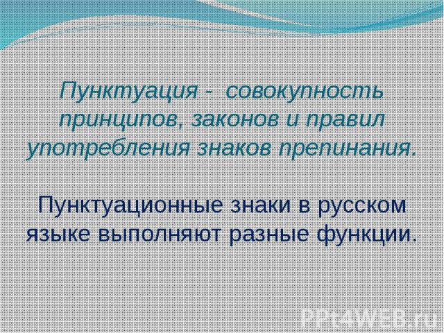 Пунктуация - совокупность принципов, законов и правил употребления знаков препинания. Пунктуационные знаки в русском языке выполняют разные функции.
