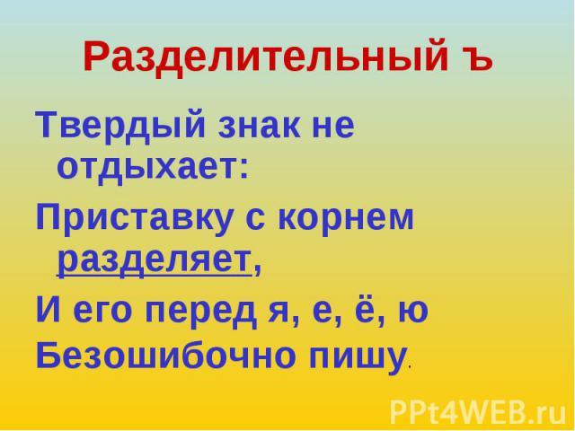 Твердый знак не отдыхает: Твердый знак не отдыхает: Приставку с корнем разделяет, И его перед я, е, ё, ю Безошибочно пишу.