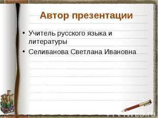 Автор презентации Учитель русского языка и литературы Селиванова Светлана Иванов
