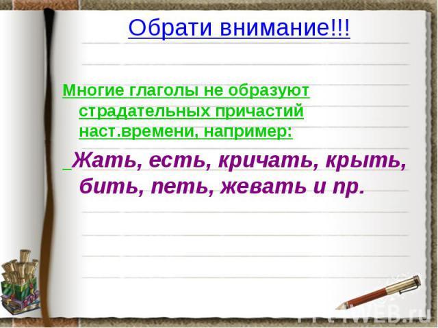 Обрати внимание!!! Многие глаголы не образуют страдательных причастий наст.времени, например: Жать, есть, кричать, крыть, бить, петь, жевать и пр.