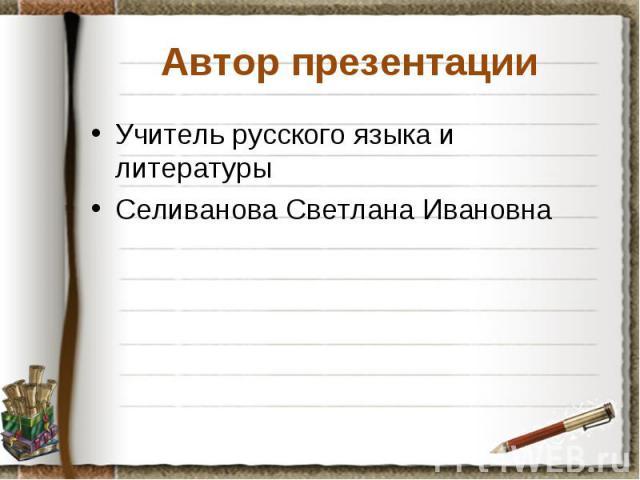 Автор презентации Учитель русского языка и литературы Селиванова Светлана Ивановна
