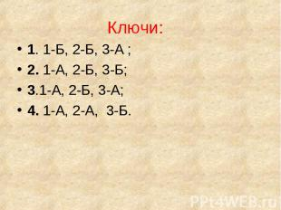 Ключи: Ключи: 1. 1-Б, 2-Б, 3-А ; 2. 1-А, 2-Б, 3-Б; 3.1-А, 2-Б, 3-А; 4. 1-А, 2-А,