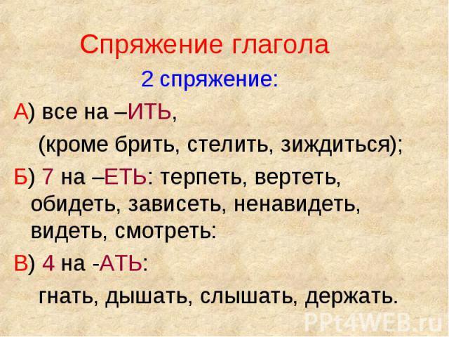 Спряжение глагола Спряжение глагола 2 спряжение: А) все на –ИТЬ, (кроме брить, стелить, зиждиться); Б) 7 на –ЕТЬ: терпеть, вертеть, обидеть, зависеть, ненавидеть, видеть, смотреть: В) 4 на -АТЬ: гнать, дышать, слышать, держать.