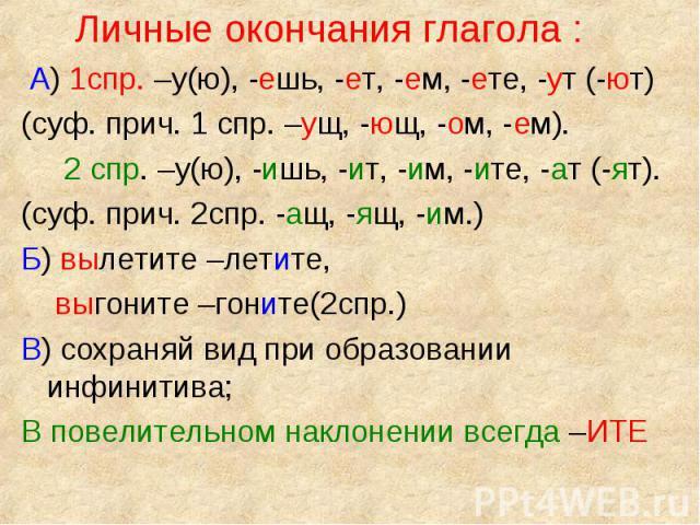 Личные окончания глагола : Личные окончания глагола : А) 1спр. –у(ю), -ешь, -ет, -ем, -ете, -ут (-ют) (суф. прич. 1 спр. –ущ, -ющ, -ом, -ем). 2 спр. –у(ю), -ишь, -ит, -им, -ите, -ат (-ят). (суф. прич. 2спр. -ащ, -ящ, -им.) Б) вылетите –летите, выгон…