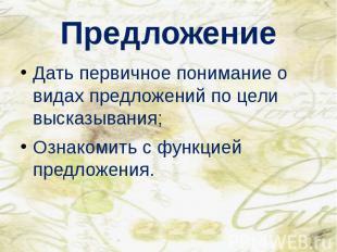 Предложение Дать первичное понимание о видах предложений по цели высказывания; О