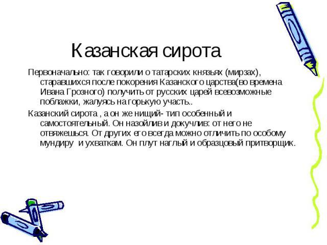 Первоначально: так говорили о татарских князьях (мирзах), старавшихся после покорения Казанского царства(во времена Ивана Грозного) получить от русских царей всевозможные поблажки, жалуясь на горькую участь.. Первоначально: так говорили о татарских …