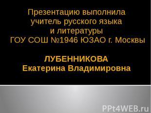 Презентацию выполнила учитель русского языка и литературы ГОУ СОШ №1946 ЮЗАО г.