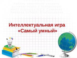 Интеллектуальная игра «Самый умный» Работу выполнила учитель русского языка и ли