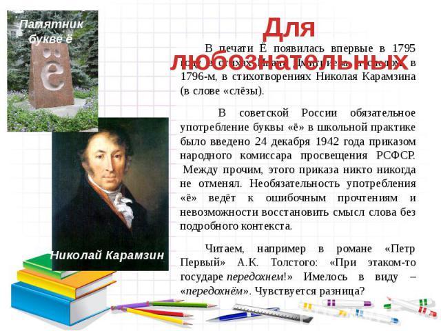 В печати Ё появилась впервые в 1795 году в стихах Ивана Дмитриева, а следом, в 1796-м, в стихотворениях Николая Карамзина (в слове «слёзы). В советской России обязательное употребление буквы «ё» в школьной практике было введено 24 декабря 1942 года …
