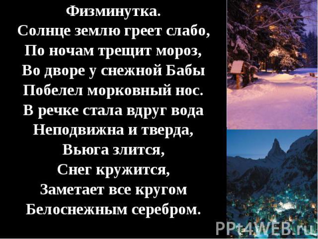 Физминутка. Физминутка. Солнце землю греет слабо, По ночам трещит мороз, Во дворе у снежной Бабы Побелел морковный нос. В речке стала вдруг вода Неподвижна и тверда, Вьюга злится, Снег кружится, Заметает все кругом Белоснежным серебром.
