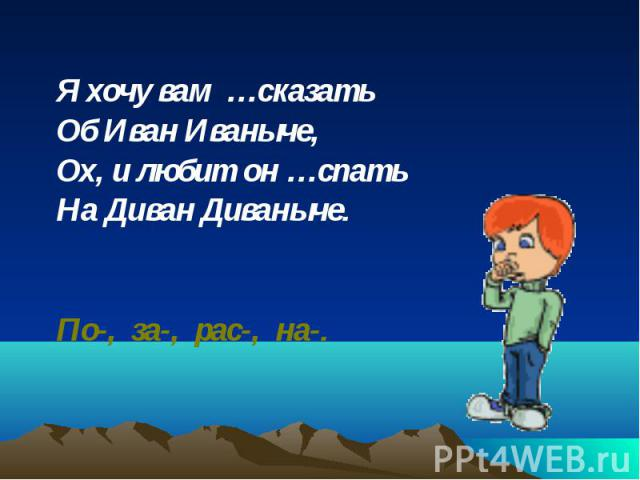 Я хочу вам …сказать Я хочу вам …сказать Об Иван Иваныче, Ох, и любит он …спать На Диван Диваныче. По-, за-, рас-, на-.
