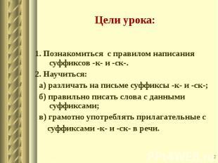 1. Познакомиться с правилом написания суффиксов -к- и -ск-. 2. Научиться: а) раз