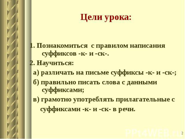 1. Познакомиться с правилом написания суффиксов -к- и -ск-. 2. Научиться: а) различать на письме суффиксы -к- и -ск-; б) правильно писать слова с данными суффиксами; в) грамотно употреблять прилагательные с суффиксами -к- и -ск- в речи.